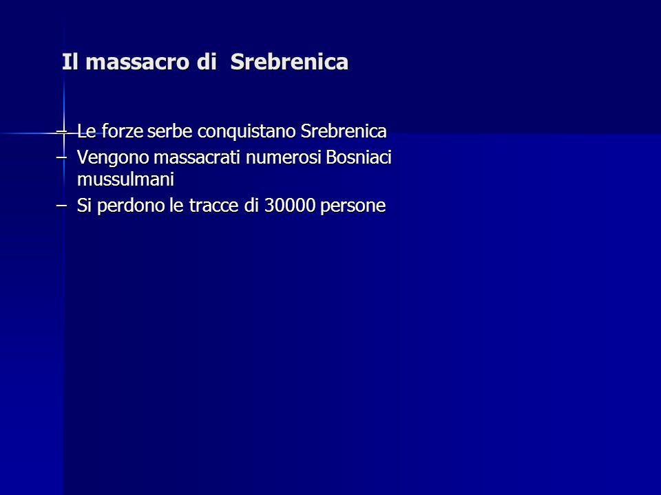 Il massacro di Srebrenica –Le forze serbe conquistano Srebrenica –Vengono massacrati numerosi Bosniaci mussulmani –Si perdono le tracce di 30000 perso