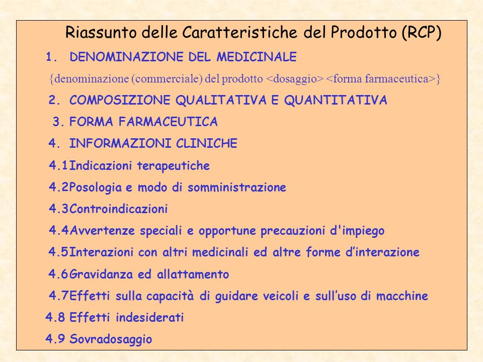 Riassunto delle Caratteristiche del Prodotto (RCP) 1.DENOMINAZIONE DEL MEDICINALE {denominazione (commerciale) del prodotto } 2.COMPOSIZIONE QUALITATIVA E QUANTITATIVA 3.FORMA FARMACEUTICA 4.INFORMAZIONI CLINICHE 4.1Indicazioni terapeutiche 4.2Posologia e modo di somministrazione 4.3Controindicazioni 4.4Avvertenze speciali e opportune precauzioni d impiego 4.5Interazioni con altri medicinali ed altre forme dinterazione 4.6Gravidanza ed allattamento 4.7Effetti sulla capacità di guidare veicoli e sulluso di macchine 4.8Effetti indesiderati 4.9Sovradosaggio
