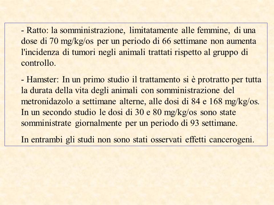 - Ratto: la somministrazione, limitatamente alle femmine, di una dose di 70 mg/kg/os per un periodo di 66 settimane non aumenta l incidenza di tumori negli animali trattati rispetto al gruppo di controllo.