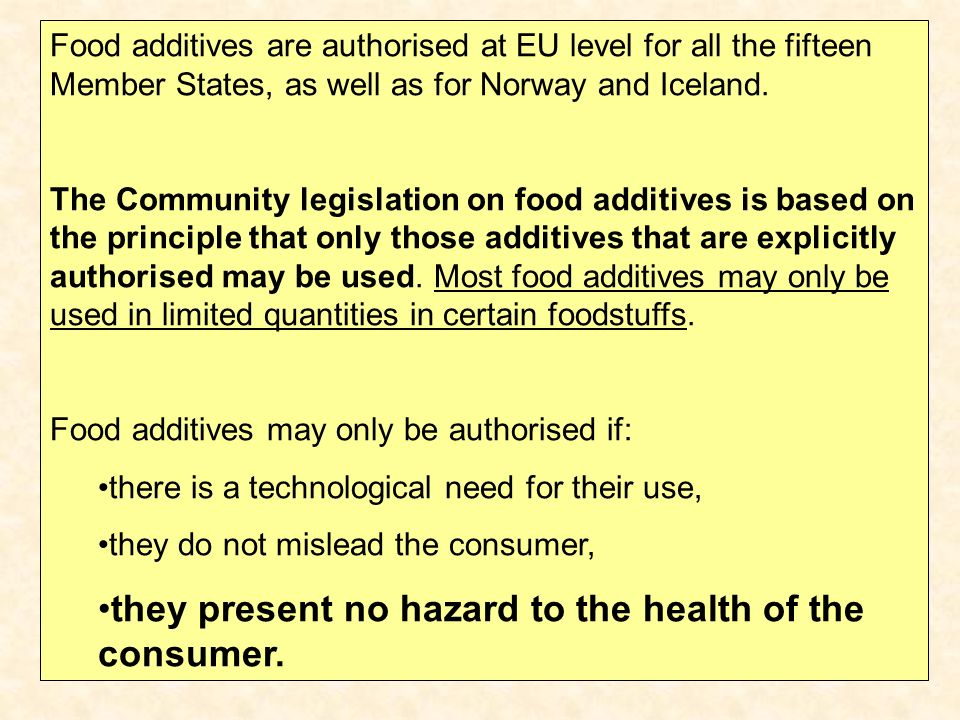 Food additives are authorised at EU level for all the fifteen Member States, as well as for Norway and Iceland. The Community legislation on food addi