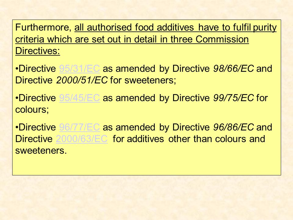 Furthermore, all authorised food additives have to fulfil purity criteria which are set out in detail in three Commission Directives: Directive 95/31/EC as amended by Directive 98/66/EC and Directive 2000/51/EC for sweeteners;95/31/EC Directive 95/45/EC as amended by Directive 99/75/EC for colours;95/45/EC Directive 96/77/EC as amended by Directive 96/86/EC and Directive 2000/63/EC for additives other than colours and sweeteners.96/77/EC2000/63/EC