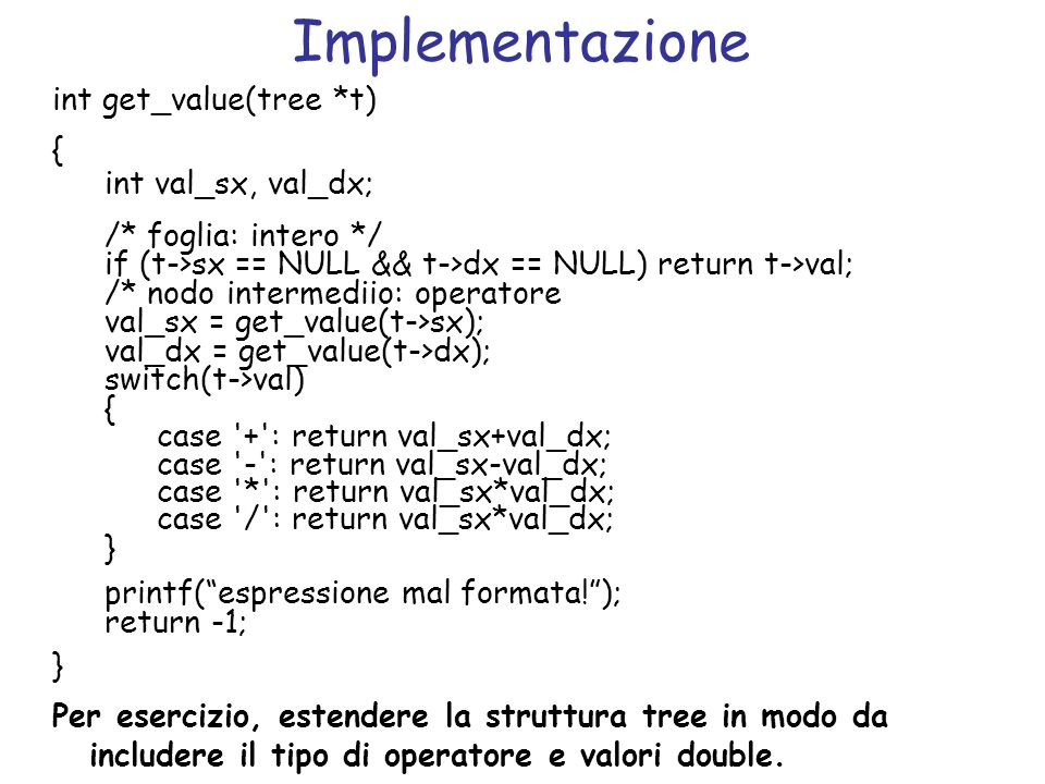 Implementazione int get_value(tree *t) { int val_sx, val_dx; /* foglia: intero */ if (t->sx == NULL && t->dx == NULL) return t->val; /* nodo intermedi