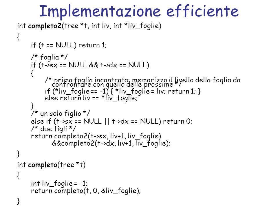 Implementazione efficiente int completo2(tree *t, int liv, int *liv_foglie) { if (t == NULL) return 1; /* foglia */ if (t->sx == NULL && t->dx == NULL