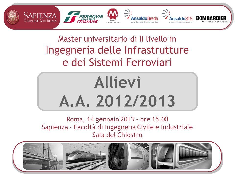 Master universitario di II livello in Ingegneria delle Infrastrutture e dei Sistemi Ferroviari Allievi A.A. 2012/2013 Roma, 14 gennaio 2013 – ore 15.0