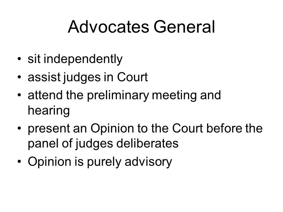 Advocates General sit independently assist judges in Court attend the preliminary meeting and hearing present an Opinion to the Court before the panel of judges deliberates Opinion is purely advisory
