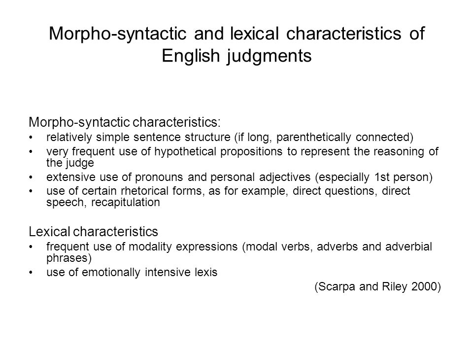 Morpho-syntactic and lexical characteristics of English judgments Morpho-syntactic characteristics: relatively simple sentence structure (if long, parenthetically connected) very frequent use of hypothetical propositions to represent the reasoning of the judge extensive use of pronouns and personal adjectives (especially 1st person) use of certain rhetorical forms, as for example, direct questions, direct speech, recapitulation Lexical characteristics frequent use of modality expressions (modal verbs, adverbs and adverbial phrases) use of emotionally intensive lexis (Scarpa and Riley 2000)