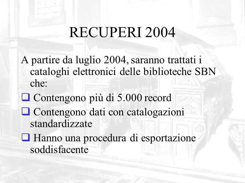 RECUPERI 2004 A partire da luglio 2004, saranno trattati i cataloghi elettronici delle biblioteche SBN che: Contengono più di 5.000 record Contengono dati con catalogazioni standardizzate Hanno una procedura di esportazione soddisfacente