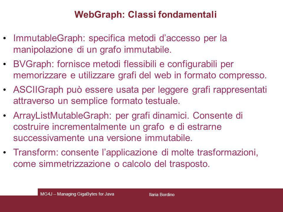 Ilaria Bordino MG4J -- Managing GigaBytes for Java WebGraph: Classi fondamentali ImmutableGraph: specifica metodi daccesso per la manipolazione di un
