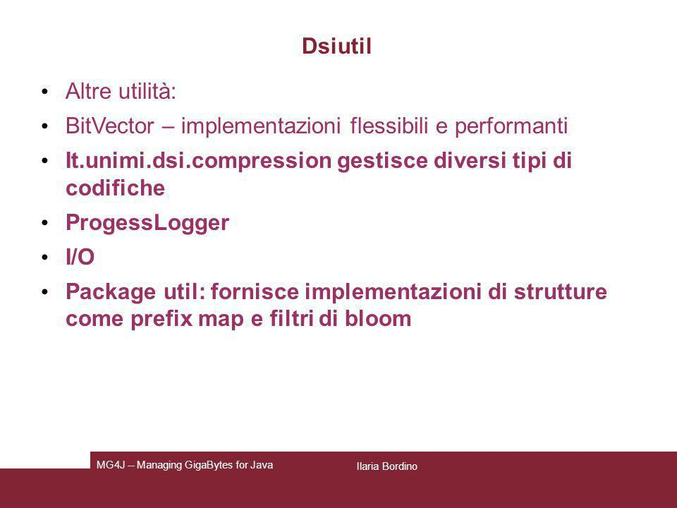 Ilaria Bordino MG4J -- Managing GigaBytes for Java Dsiutil Altre utilità: BitVector – implementazioni flessibili e performanti It.unimi.dsi.compressio