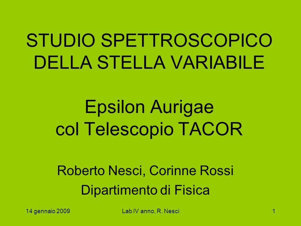 14 gennaio 2009Lab IV anno, R. Nesci1 STUDIO SPETTROSCOPICO DELLA STELLA VARIABILE Epsilon Aurigae col Telescopio TACOR Roberto Nesci, Corinne Rossi D