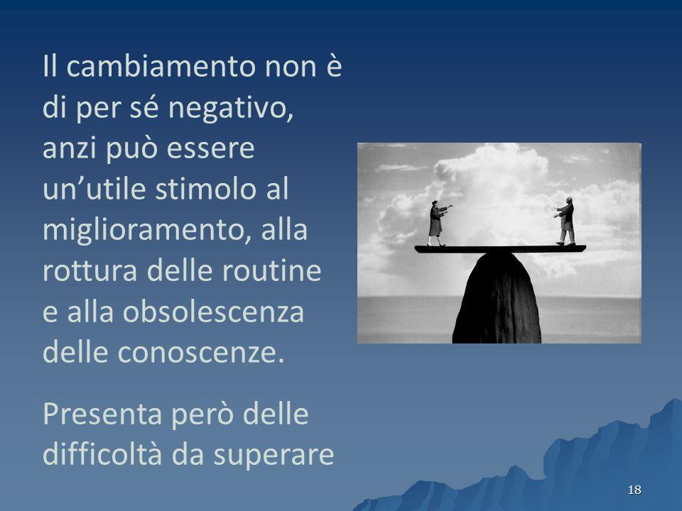 18 Il cambiamento non è di per sé negativo, anzi può essere unutile stimolo al miglioramento, alla rottura delle routine e alla obsolescenza delle conoscenze.