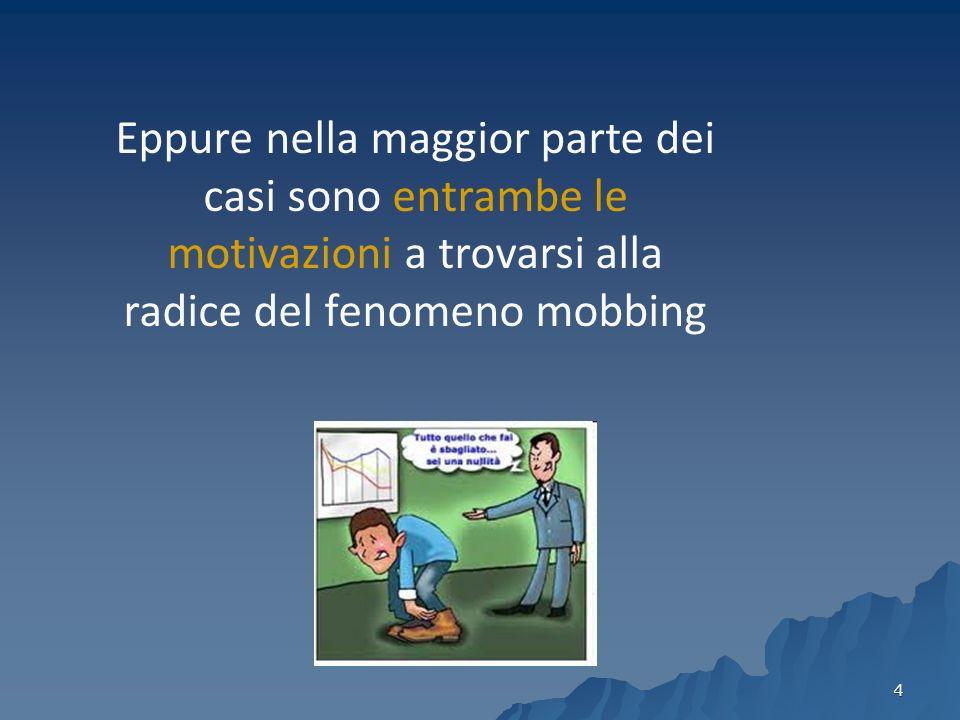 4 Eppure nella maggior parte dei casi sono entrambe le motivazioni a trovarsi alla radice del fenomeno mobbing
