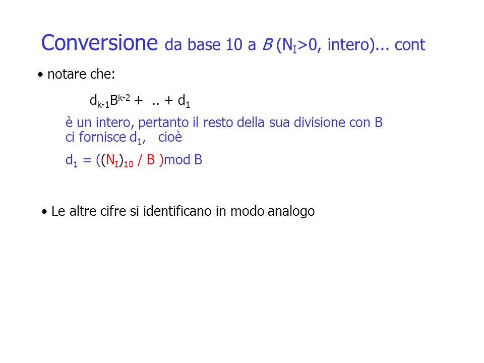 Conversione da base 10 a B (N I >0, intero)... cont Le altre cifre si identificano in modo analogo d k-1 B k-2 +.. + d 1 notare che: è un intero, pert