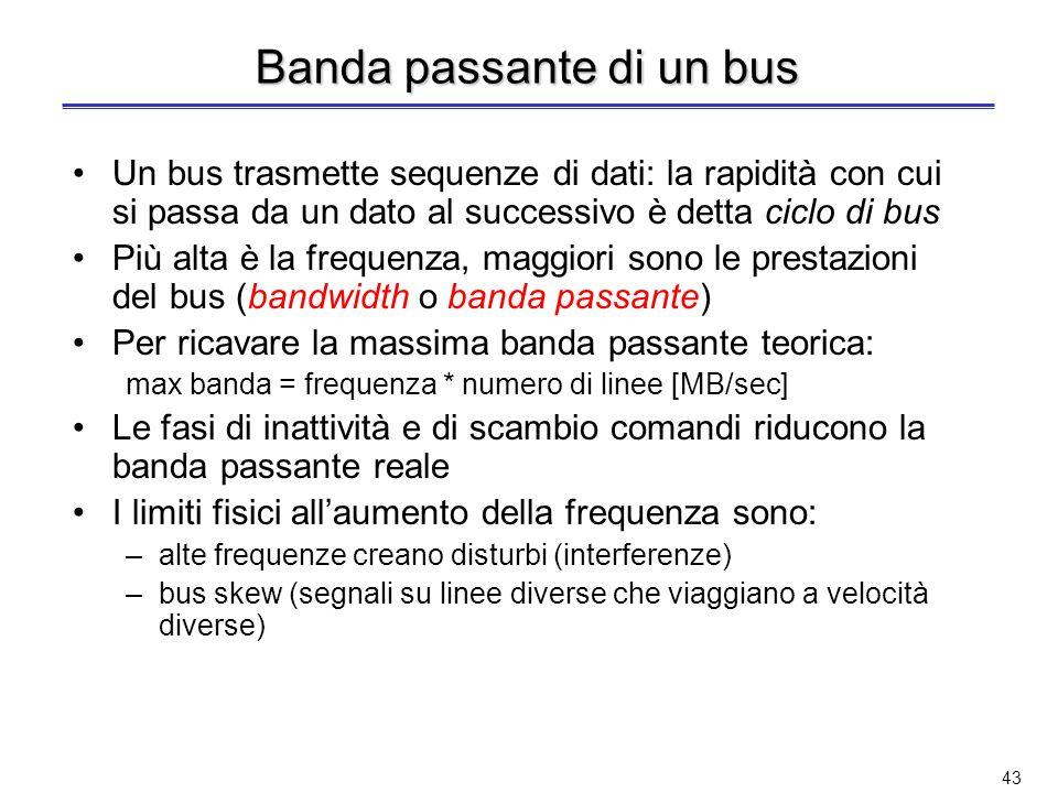 42 Bus interni ed esterni I bus in un calcolatore si possono anche distinguere in bus interni ed esterni Bus interni (o locali) –Confinati allinterno