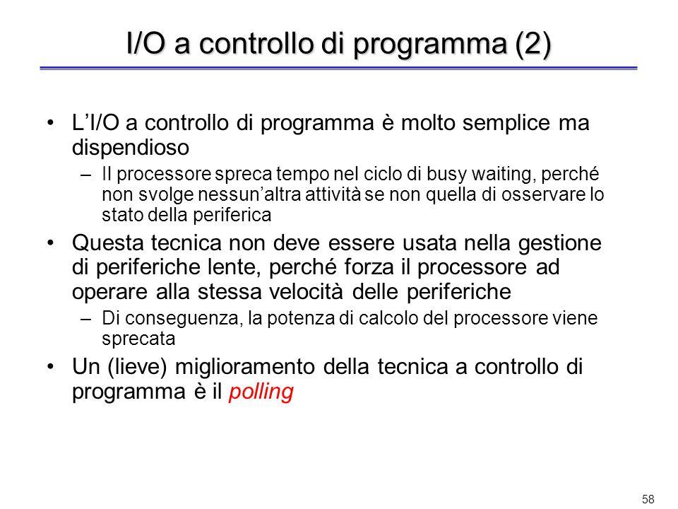 57 I/O a controllo di programma Completo coinvolgimento del processore nella gestione delloperazione di I/O richiesta Il processore, dopo avere predis