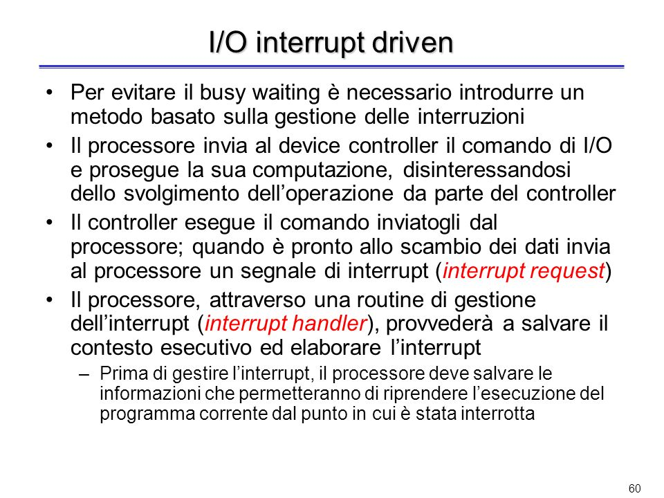 59 Polling Durante un ciclo di busy waiting su un dispositivo, il processore esegue il polling (appello) degli altri dispositivi di I/O Quando un disp