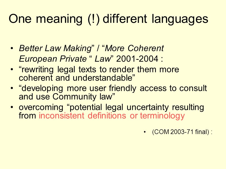 One meaning (!) different languages Better Law Making / More Coherent European Private Law 2001-2004 : rewriting legal texts to render them more coherent and understandable developing more user friendly access to consult and use Community law overcoming potential legal uncertainty resulting from inconsistent definitions or terminology (COM 2003-71 final) :
