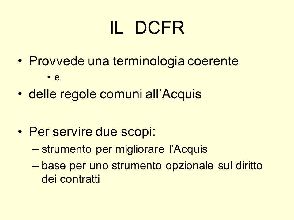IL DCFR Provvede una terminologia coerente e delle regole comuni allAcquis Per servire due scopi: –strumento per migliorare lAcquis –base per uno strumento opzionale sul diritto dei contratti