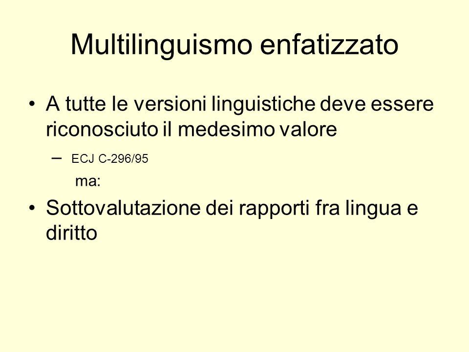 Multilinguismo enfatizzato A tutte le versioni linguistiche deve essere riconosciuto il medesimo valore – ECJ C-296/95 ma: Sottovalutazione dei rapporti fra lingua e diritto