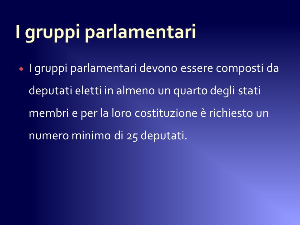 I gruppi parlamentari devono essere composti da deputati eletti in almeno un quarto degli stati membri e per la loro costituzione è richiesto un numero minimo di 25 deputati.