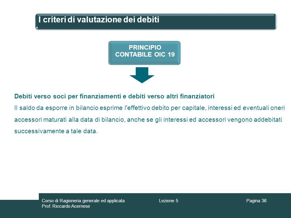 I criteri di valutazione dei debiti Pagina 36Lezione 5Corso di Ragioneria generale ed applicata Prof. Riccardo Acernese PRINCIPIO CONTABILE OIC 19 Deb