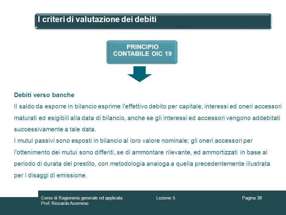 I criteri di valutazione dei debiti Pagina 38Lezione 5Corso di Ragioneria generale ed applicata Prof. Riccardo Acernese PRINCIPIO CONTABILE OIC 19 Deb