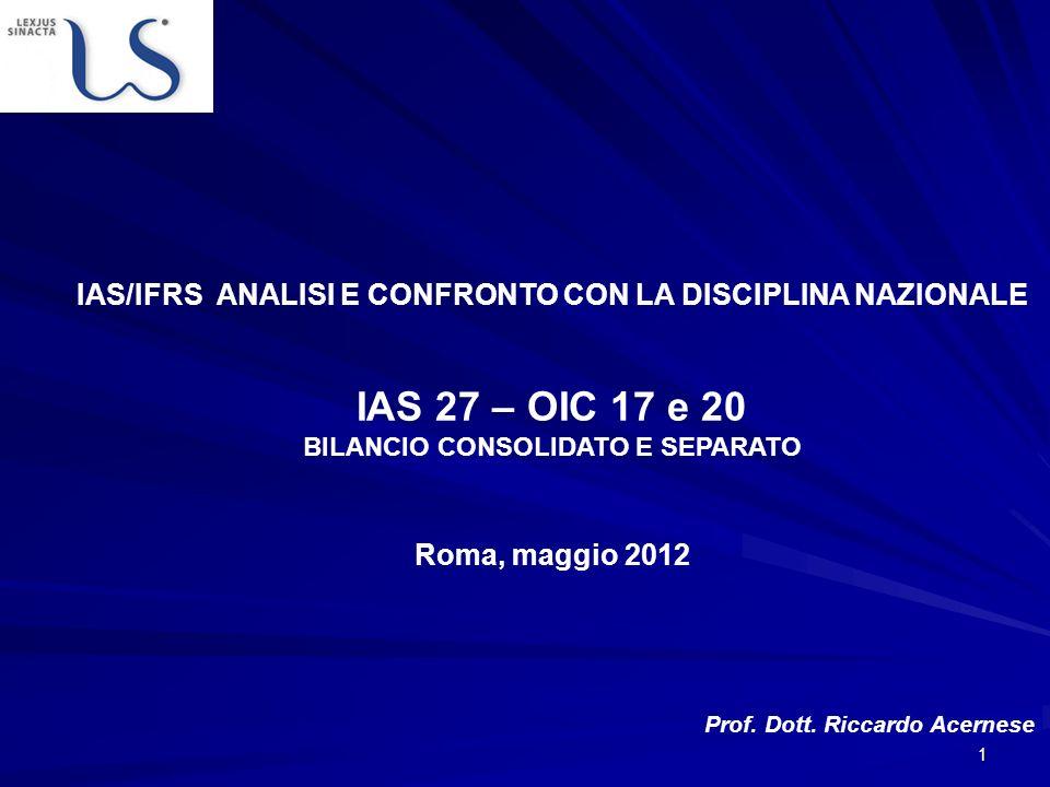 1 Roma, maggio 2012 Prof. Dott. Riccardo Acernese IAS/IFRS ANALISI E CONFRONTO CON LA DISCIPLINA NAZIONALE IAS 27 – OIC 17 e 20 BILANCIO CONSOLIDATO E