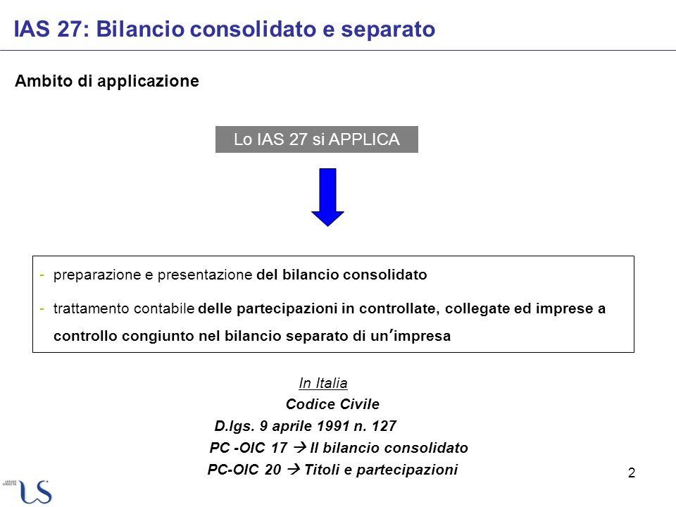 2 IAS 27: Bilancio consolidato e separato Ambito di applicazione Lo IAS 27 si APPLICA In Italia Codice Civile D.lgs. 9 aprile 1991 n. 127 PC -OIC 17 I