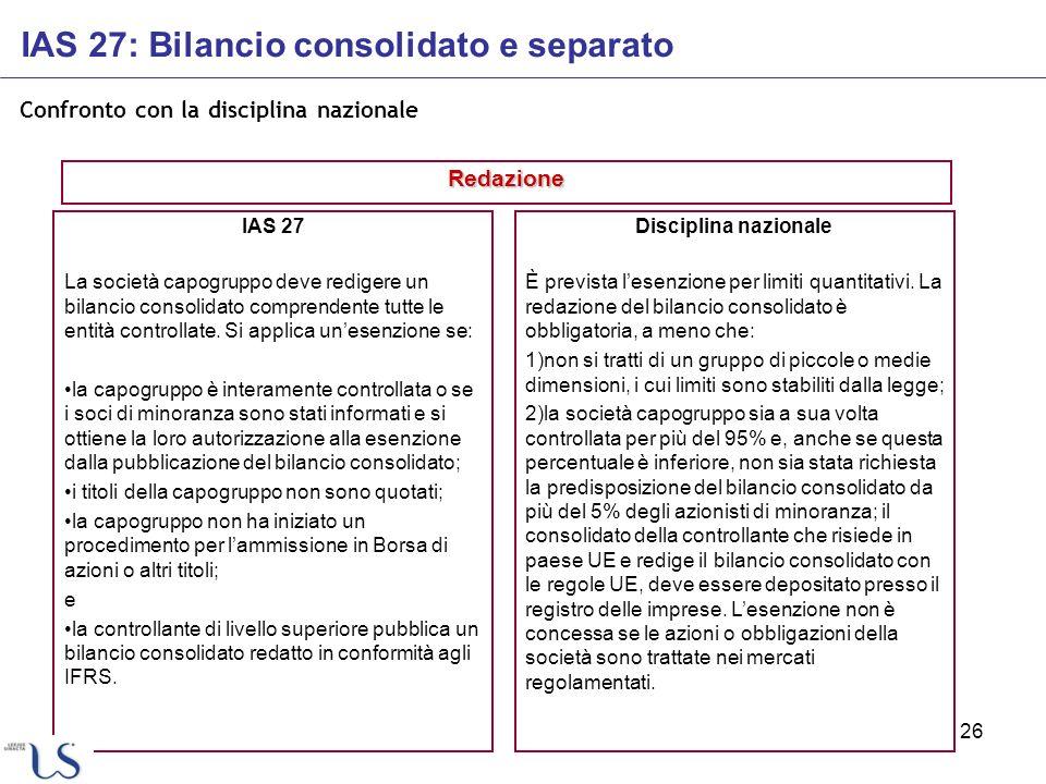 26 Confronto con la disciplina nazionale IAS 27 La società capogruppo deve redigere un bilancio consolidato comprendente tutte le entità controllate.