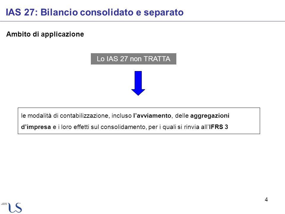 4 Ambito di applicazione Lo IAS 27 non TRATTA le modalità di contabilizzazione, incluso lavviamento, delle aggregazioni dimpresa e i loro effetti sul