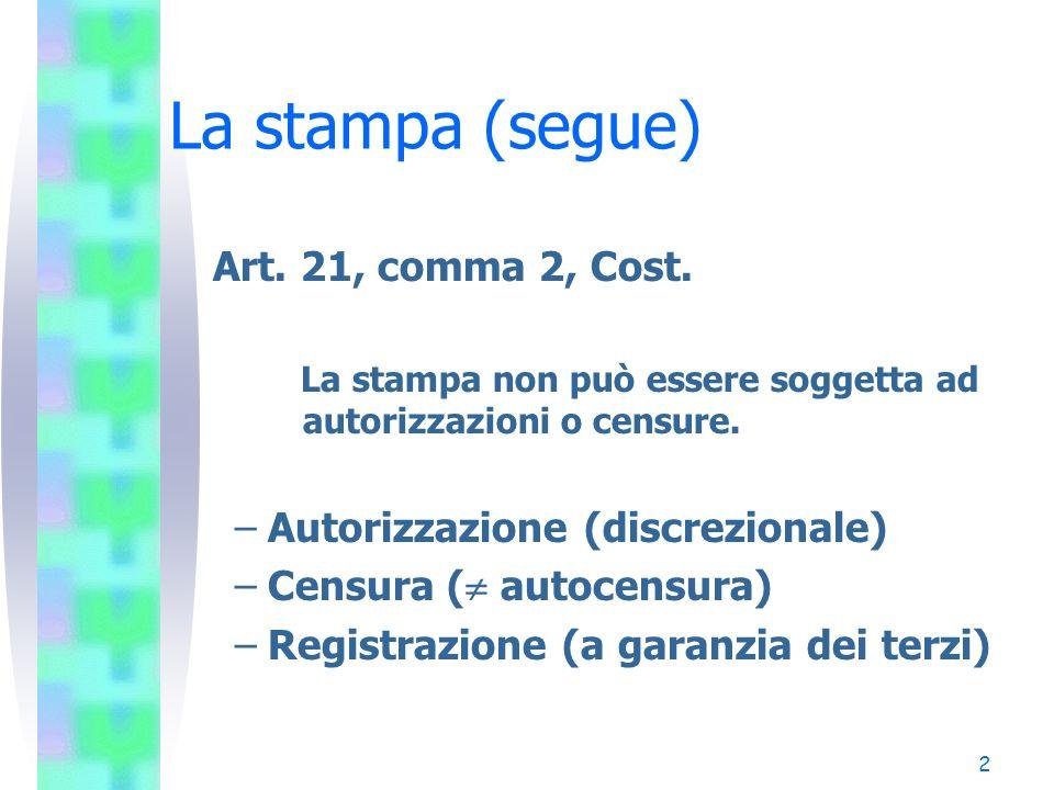 2 La stampa (segue) Art. 21, comma 2, Cost. La stampa non può essere soggetta ad autorizzazioni o censure. –Autorizzazione (discrezionale) –Censura (