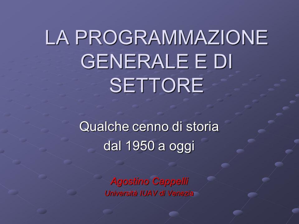 LA PROGRAMMAZIONE GENERALE E DI SETTORE Qualche cenno di storia dal 1950 a oggi Agostino Cappelli Università IUAV di Venezia