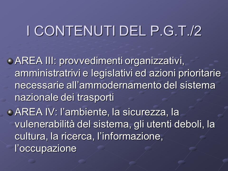 I CONTENUTI DEL P.G.T./2 AREA III: provvedimenti organizzativi, amministratrivi e legislativi ed azioni prioritarie necessarie allammodernamento del sistema nazionale dei trasporti AREA IV: lambiente, la sicurezza, la vulenerabilità del sistema, gli utenti deboli, la cultura, la ricerca, linformazione, loccupazione