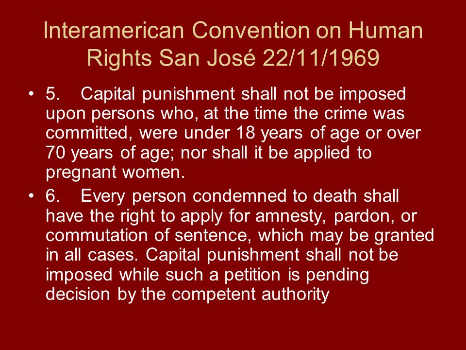 Interamerican Convention on Human Rights San José 22/11/1969 5. Capital punishment shall not be imposed upon persons who, at the time the crime was co