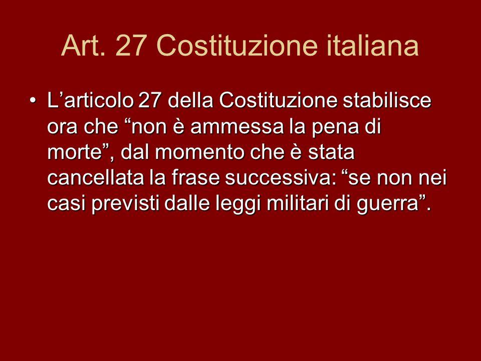 Art. 27 Costituzione italiana Larticolo 27 della Costituzione stabilisce ora che non è ammessa la pena di morte, dal momento che è stata cancellata la