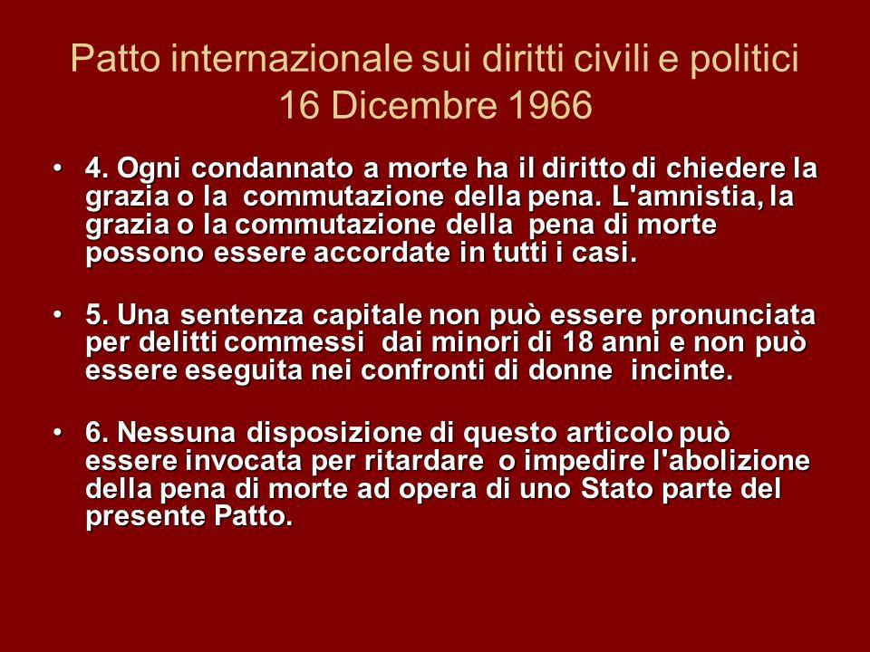 Patto internazionale sui diritti civili e politici 16 Dicembre 1966 4. Ogni condannato a morte ha il diritto di chiedere la grazia o la commutazione d