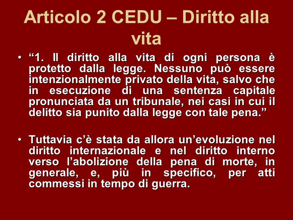 Articolo 2 CEDU – Diritto alla vita 1. Il diritto alla vita di ogni persona è protetto dalla legge. Nessuno può essere intenzionalmente privato della