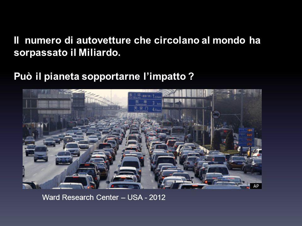 Il numero di autovetture che circolano al mondo ha sorpassato il Miliardo. Può il pianeta sopportarne limpatto ? Ward Research Center – USA - 2012