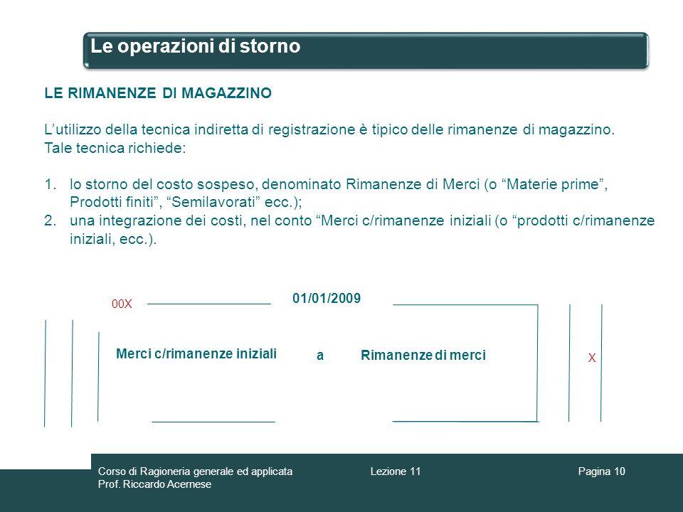 Le operazioni di storno Pagina 10 LE RIMANENZE DI MAGAZZINO Lutilizzo della tecnica indiretta di registrazione è tipico delle rimanenze di magazzino.