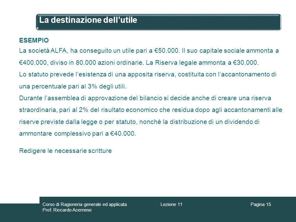 La destinazione dellutile Pagina 15 ESEMPIO La società ALFA, ha conseguito un utile pari a 50.000. Il suo capitale sociale ammonta a 400.000, diviso i