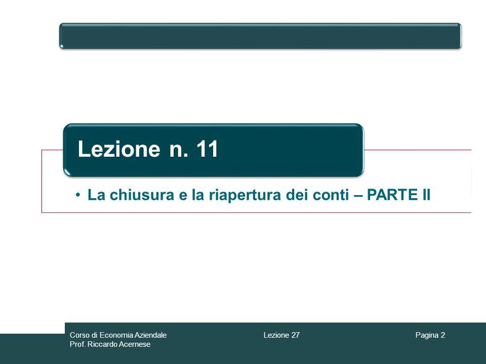 Lezione 27Corso di Economia Aziendale Prof. Riccardo Acernese Pagina 2 La chiusura e la riapertura dei conti – PARTE II Lezione n. 11