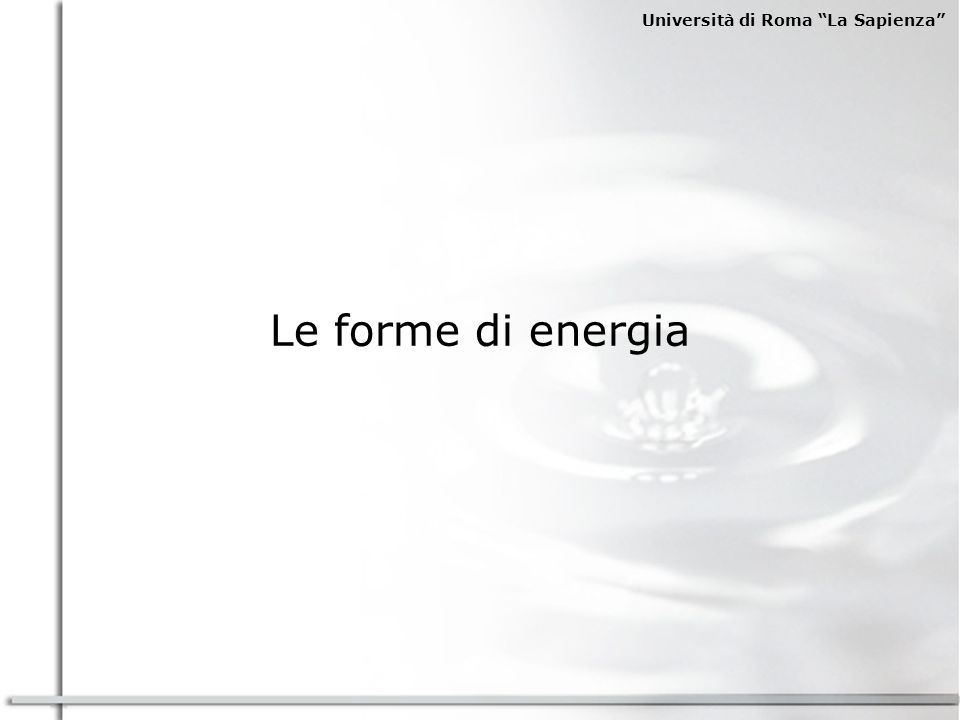 Università di Roma La Sapienza TERMICA ELETTRICA MECCANICA USI FINALI AGRICOLTURA E PESCA INDUSTRIALI TRASPORTI RESIDENZIALE E TERZIARIO USI FINALI BUNKERAGGI USI NON ENERGETICI (settore petrolchimico) CLASSIFICAZIONI USI FINALI Per settori: Per forma di energia:
