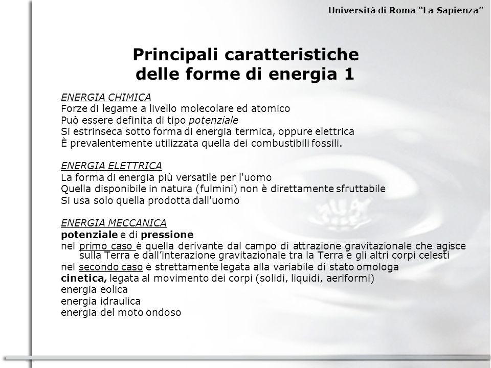 Università di Roma La Sapienza Principali caratteristiche delle forme di energia 1 ENERGIA CHIMICA Forze di legame a livello molecolare ed atomico Può essere definita di tipo potenziale Si estrinseca sotto forma di energia termica, oppure elettrica È prevalentemente utilizzata quella dei combustibili fossili.
