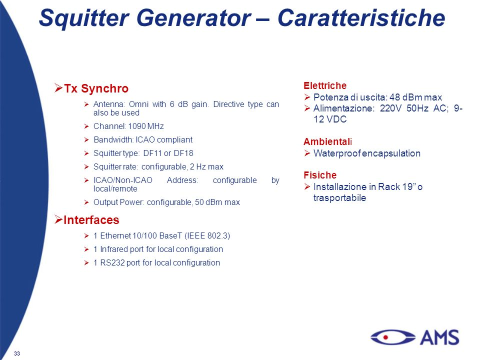 33 Squitter Generator – Caratteristiche Tx Synchro Antenna: Omni with 6 dB gain. Directive type can also be used Channel: 1090 MHz Bandwidth: ICAO com