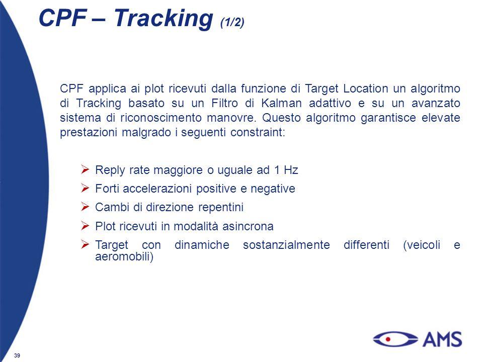 39 CPF – Tracking (1/2) CPF applica ai plot ricevuti dalla funzione di Target Location un algoritmo di Tracking basato su un Filtro di Kalman adattivo