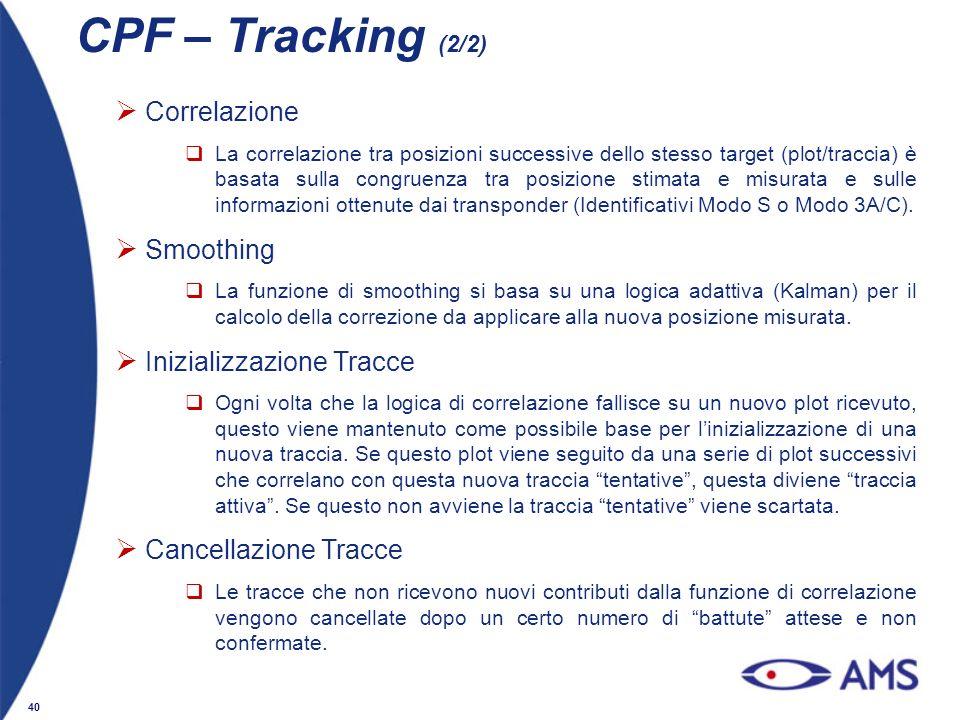 40 CPF – Tracking (2/2) Correlazione La correlazione tra posizioni successive dello stesso target (plot/traccia) è basata sulla congruenza tra posizio