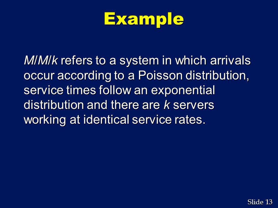 13 Slide Example M/M/k refers to a system in which arrivals occur according to a Poisson distribution, service times follow an exponential distributio