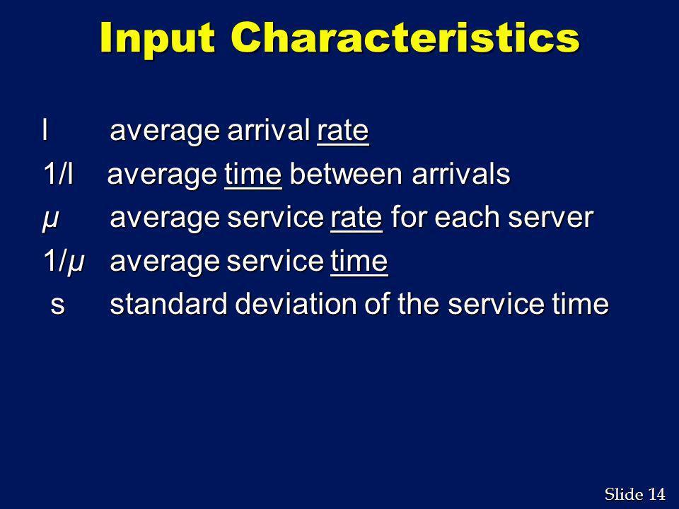 14 Slide Input Characteristics l average arrival rate 1/l average time between arrivals µ average service rate for each server 1/µ average service tim