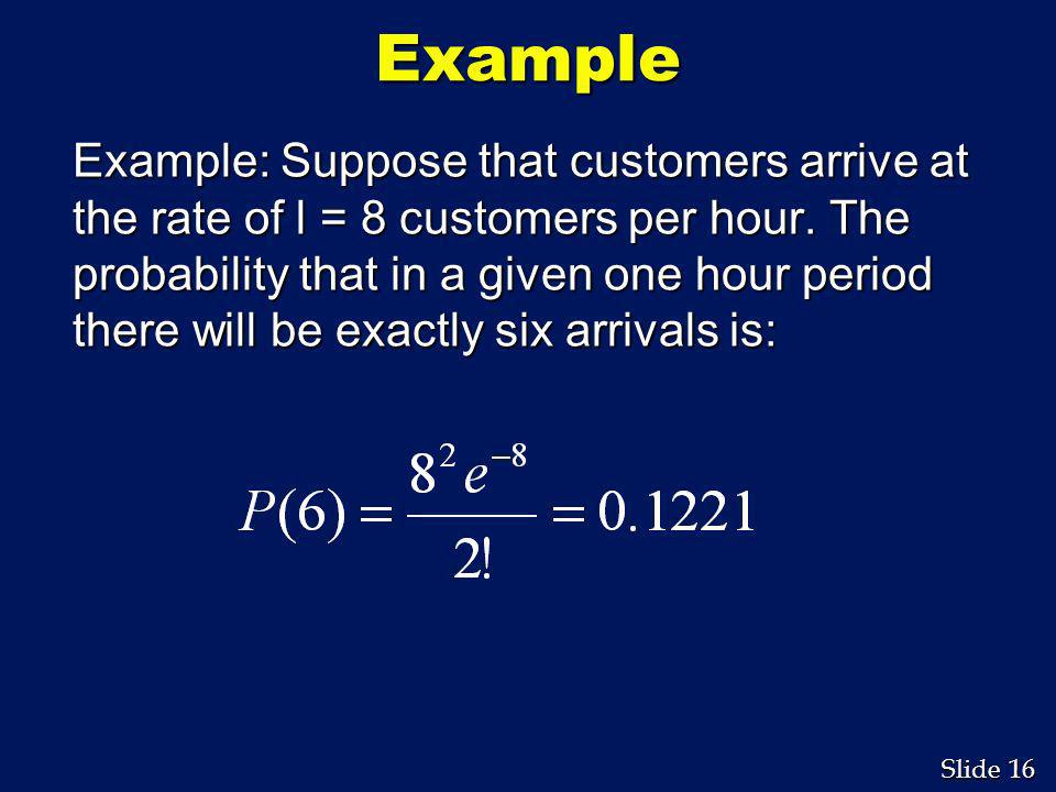 16 Slide Example Example: Suppose that customers arrive at the rate of l = 8 customers per hour. The probability that in a given one hour period there