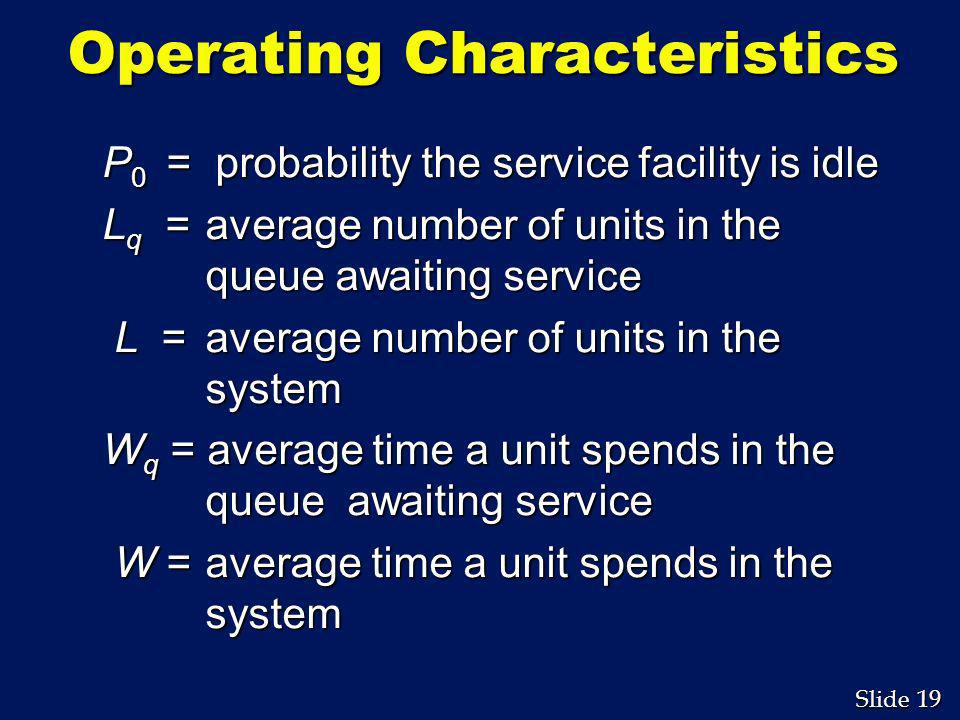 19 Slide Operating Characteristics P 0 = probability the service facility is idle L q = average number of units in the queue awaiting service L = aver